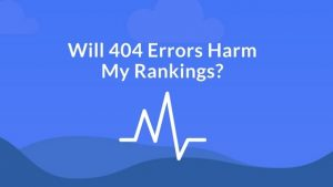 Will 404 Errors Harm My Rankings?