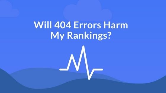 Will 404 Errors Harm My Rankings?